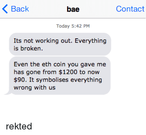 Bae, Working Out, and Today: Back  bae  Contact  Today 5:42 PM  Its not working out. Everything  is broken.  Even the eth coin you gave me  has gone from $1200 to now  $90. It symbolises everything