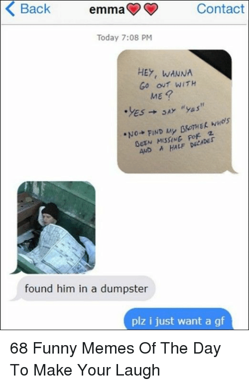 Funny, Memes, and Today: Back  emma  Contact  Today 7:08 PM  HEY, WANNA  Go out WITH  ME  AND AHALF DECADEr  found him in a dumpster  plz i just want a gf 68 Funny Memes Of The Day To Make Your Laugh