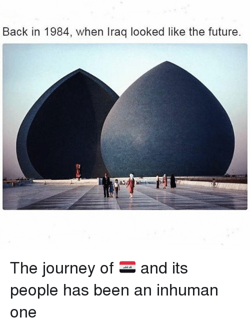 Future, Journey, and Memes: Back in 1984, when Iraq looked like the future The journey of 🇮🇶 and its people has been an inhuman one