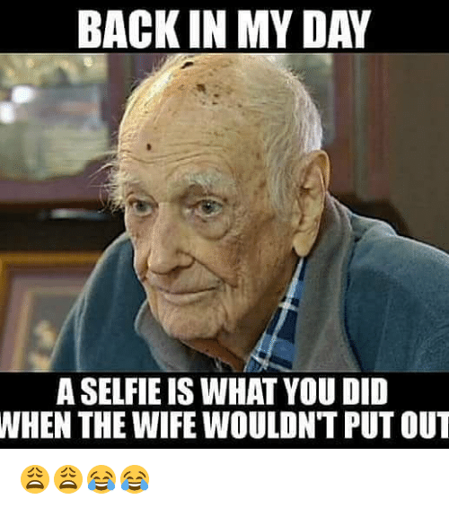 back in my day a selfie is what you did 25342853 ✅ 25 best memes about nasty memes nasty memes