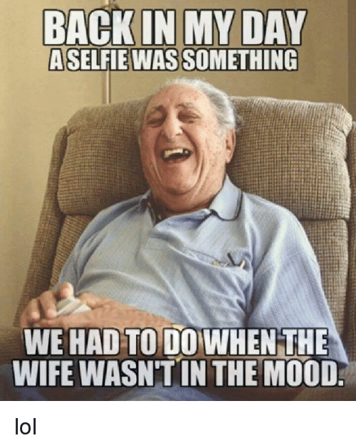 Lol Memes And Mood BACK IN MY DAY ASELFIE WAS SOMETHING WE HAD