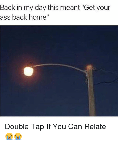 """Ass, Memes, and Home: Back in my day this meant """"Get your  ass back home Double Tap If You Can Relate 😭😭"""