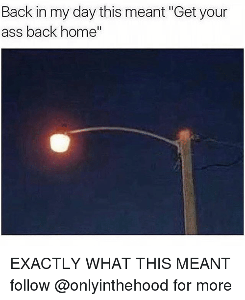 """Ass, Memes, and Home: Back in my day this meant """"Get your  ass back home EXACTLY WHAT THIS MEANT follow @onlyinthehood for more"""