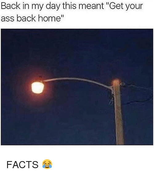 """Ass, Facts, and Memes: Back in my day this meant """"Get your  ass back home FACTS 😂"""