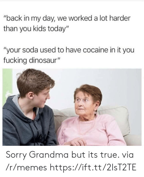 """Dinosaur, Fucking, and Grandma: """"back in my day, we worked a lot harder  than you kids today""""  """"your soda used to have cocaine in it you  fucking dinosaur"""" Sorry Grandma but its true. via /r/memes https://ift.tt/2IsT2TE"""