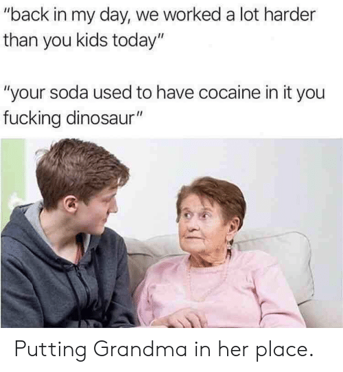 """Dinosaur, Fucking, and Grandma: """"back in my day, we worked a lot harder  than you kids today""""  """"your soda used to have cocaine in it you  fucking dinosaur"""" Putting Grandma in her place."""