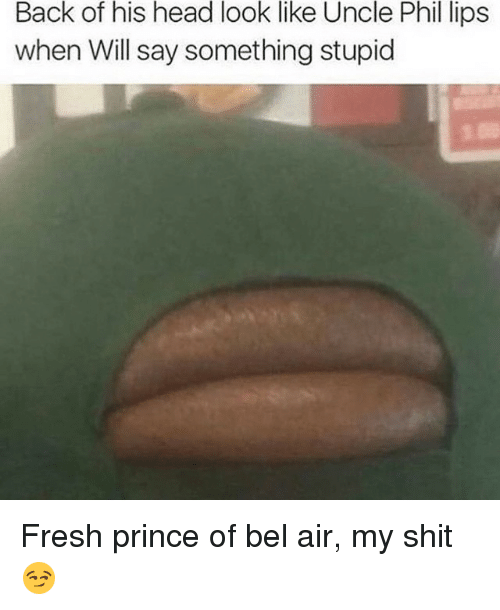 Fresh, Fresh Prince of Bel-Air, and Memes: Back of his head look like Uncle Phil lips  when Will say something stupid Fresh prince of bel air, my shit 😏