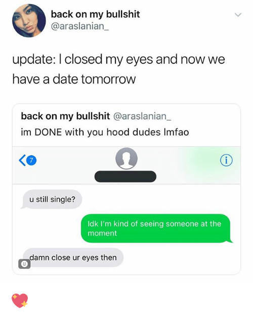 Memes, Date, and Tomorrow: back on my bullshit  @araslanian_  update: l closed my eyes and now we  have a date tomorrow  back on my bullshit @araslanian_  im DONE with you hood dudes Imfao  KO  u still single?  Idk I'm kind of seeing someone at the  moment  damn close ur eyes then 💖