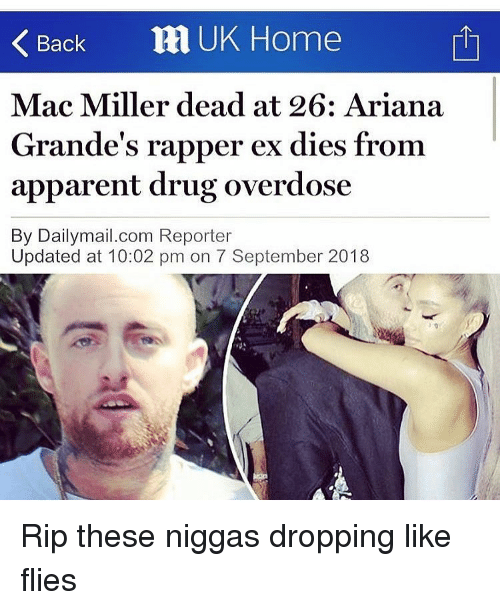Funny, Mac Miller, and Home: Back RI UK Home  Mac Miller dead at 26: Ariana  Grande's rapper ex dies from  apparent drug overdose  By Dailymail.com Reporter  Updated at 10:02 pm on 7 September 2018 Rip these niggas dropping like flies