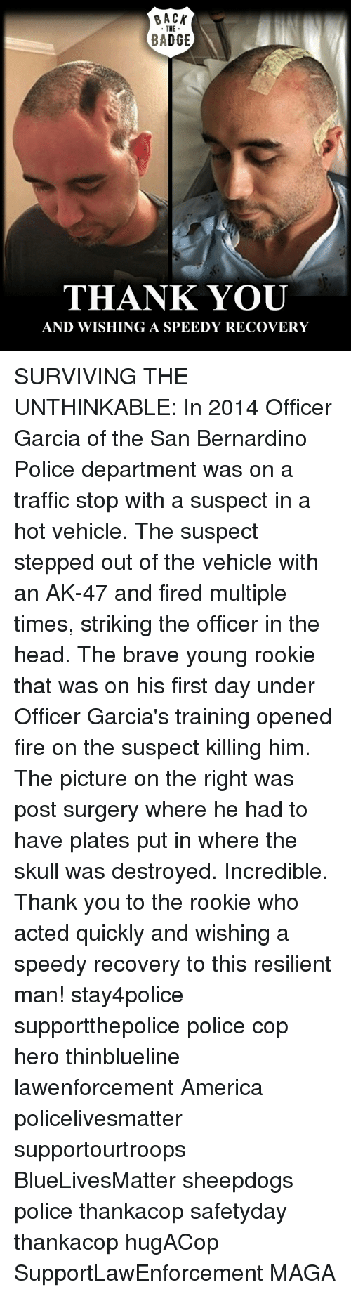 Memes, Ak-47, and 🤖: BACK  THE  BADGE  THANK YOU  AND WISHING A SPEEDY RECOVERY SURVIVING THE UNTHINKABLE: In 2014 Officer Garcia of the San Bernardino Police department was on a traffic stop with a suspect in a hot vehicle. The suspect stepped out of the vehicle with an AK-47 and fired multiple times, striking the officer in the head. The brave young rookie that was on his first day under Officer Garcia's training opened fire on the suspect killing him. The picture on the right was post surgery where he had to have plates put in where the skull was destroyed. Incredible. Thank you to the rookie who acted quickly and wishing a speedy recovery to this resilient man! stay4police supportthepolice police cop hero thinblueline lawenforcement America policelivesmatter supportourtroops BlueLivesMatter sheepdogs police thankacop safetyday thankacop hugACop SupportLawEnforcement MAGA
