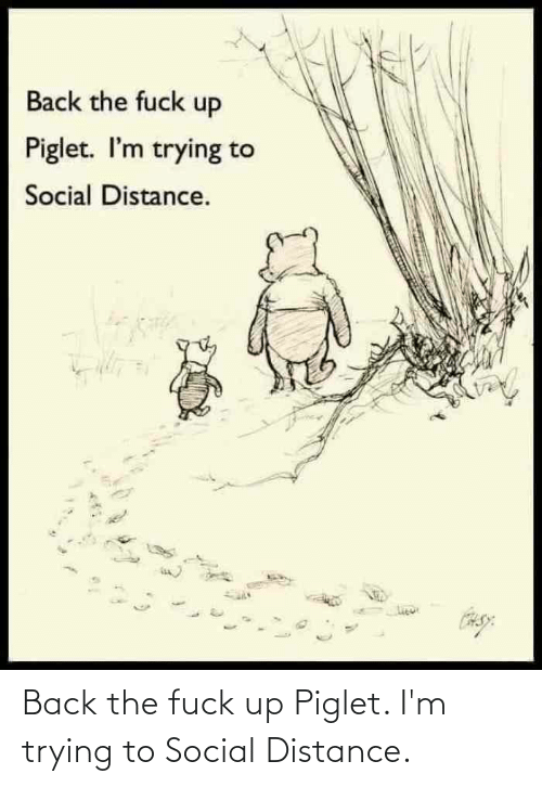 Back, Piglet, and Social: Back the fuck up Piglet. I'm trying to Social Distance.