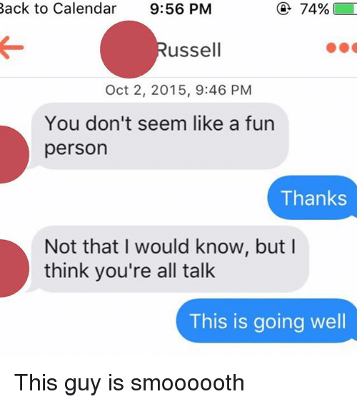 Oct, This Guy, and This Guys: Back to Calendar  9:56 PM  74%  ussell  Oct 2, 2015, 9:46 PM  You don't seem like a fun  person  Thanks  Not that I would know, but  think you're all talk  This is going well This guy is smoooooth
