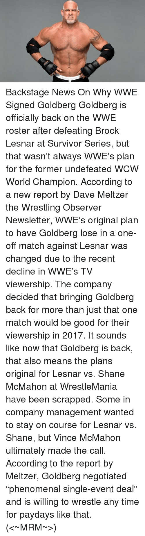 "Memes, Phenomenal, and Shane McMahon: Backstage News On Why WWE Signed Goldberg  Goldberg is officially back on the WWE roster after defeating Brock Lesnar at Survivor Series, but that wasn't always WWE's plan for the former undefeated WCW World Champion.  According to a new report by Dave Meltzer the Wrestling Observer Newsletter, WWE's original plan to have Goldberg lose in a one-off match against Lesnar was changed due to the recent decline in WWE's TV viewership. The company decided that bringing Goldberg back for more than just that one match would be good for their viewership in 2017.  It sounds like now that Goldberg is back, that also means the plans original for Lesnar vs. Shane McMahon at WrestleMania have been scrapped. Some in company management wanted to stay on course for Lesnar vs. Shane, but Vince McMahon ultimately made the call.  According to the report by Meltzer, Goldberg negotiated ""phenomenal single-event deal"" and is willing to wrestle any time for paydays like that.  (<~MRM~>)"