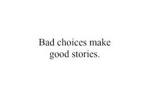 Bad, Good, and Make: Bad choices make  good stories.