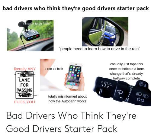 "Bad, Fuck You, and Starter Packs: bad drivers who think they're good drivers starter pack  its safer to go faste  ""people need to learn how to drive in the rain""  casually just taps this  once to indicate a lane  change that's already  halfway complete  literally ANY can do both  LANE  FOR  totally misinformed about  how the Autobahn works  FUCK YOU Bad Drivers Who Think They're Good Drivers Starter Pack"