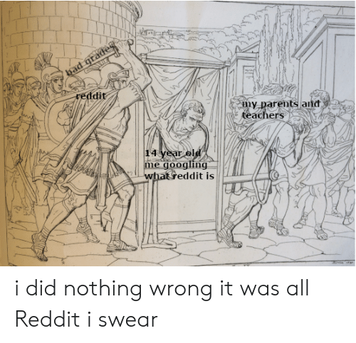 Bad, Parents, and Reddit: bad grades  reddit  my parents and  teachers  14 year old  googling  me  whateddit is i did nothing wrong it was all Reddit i swear