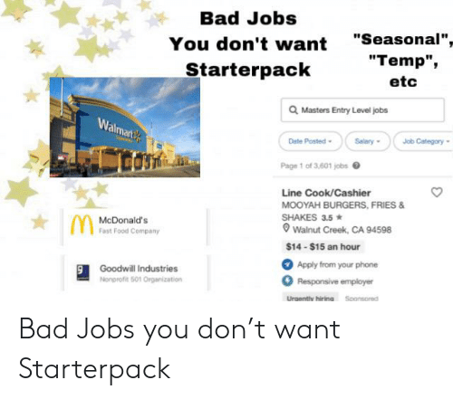 "Bad, Fast Food, and Food: Bad Jobs  ""Seasonal"",  ""Temp"",  You don't want  Starterpack  etc  Masters Entry Level jobs  Walmart  Date Posted  Salary  Job Category  Page 1 of 3,601 jobs  Line Cook/Cashier  MOOYAH BURGERS, FRIES &  SHAKES 3.5  Wainut Creek, CA 94598  McDonald's  Fast Food Company  $14-$15 an hour  Apply from your phone  Goodwill Industries  Nonprofit 501 Organization  Responsive employer  Urgently hiringSponsored Bad Jobs you don't want Starterpack"