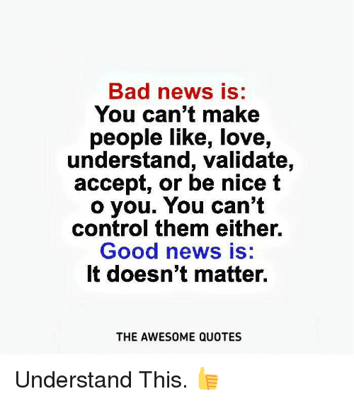 Bad News Is You Cant Make People Like Love Understand Validate
