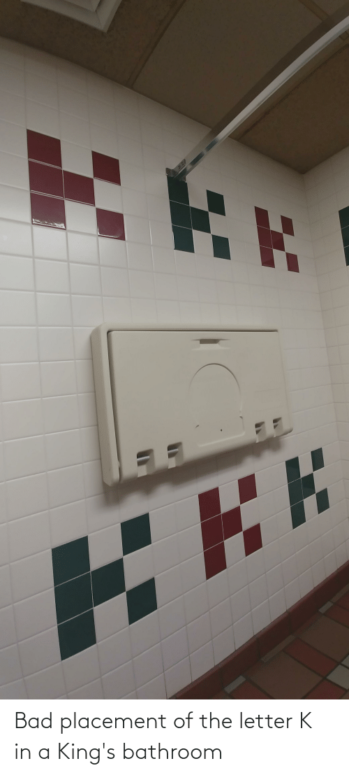 Bad, Kings, and Letter K: Bad placement of the letter K in a King's bathroom
