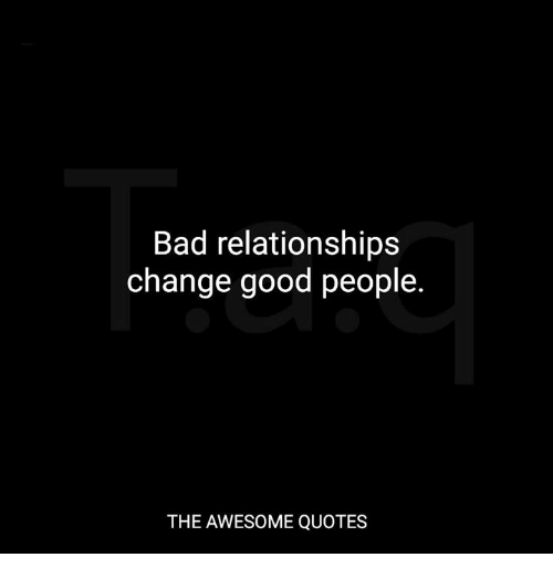 Bad Relationships Change Good People The Awesome Quotes Bad Meme