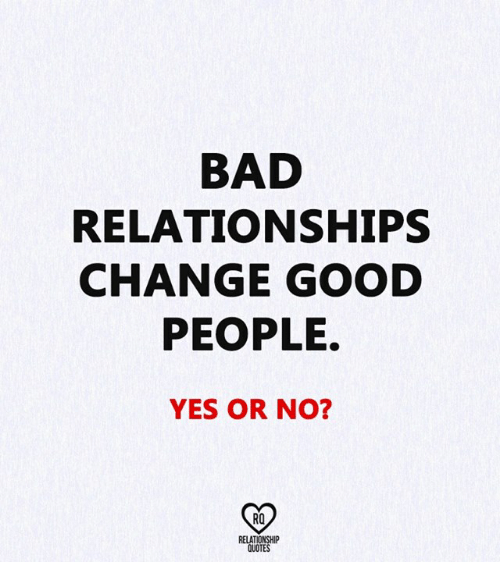 Bad Relationships Change Good People Yes Or No Ro Relationship