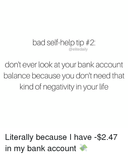 Bad, Life, and Memes: bad self-help tip #2:  @elite daily  don't ever look at your bank account  balance because you don't need that  kind of negativity inyour life Literally because I have -$2.47 in my bank account 💸