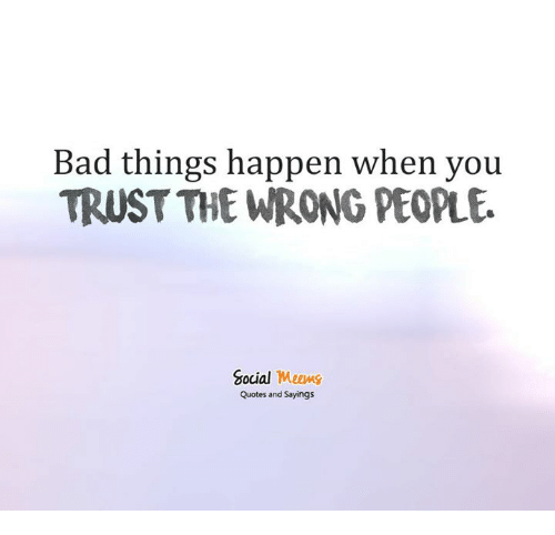 Bad Things Happen When You Trust The Wrong People Social Meems