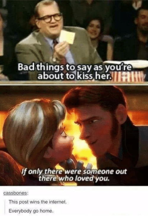 Bad, Internet, and Memes: Bad things to say as youre  about to kiss her.  UHIll2  If only there were someone out  there who loved you.  One  This post wins the internet.  Everybody go home.