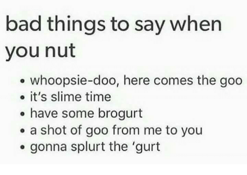 Bad, Time, and Slime: bad things to say when  you nut  whoopsie-doo, here comes the goo  it's slime time  have some brogurt  a shot of goo from me to you  gonna splurt the 'gurt