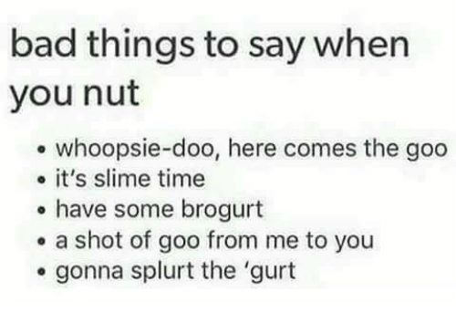 Bad, Time, and Slime: bad things to say when  you nut  whoopsie-doo, here comes the goo  it's slime time  have some brogurt  . a shot of goo from me to you  gonna splurt the 'gurt