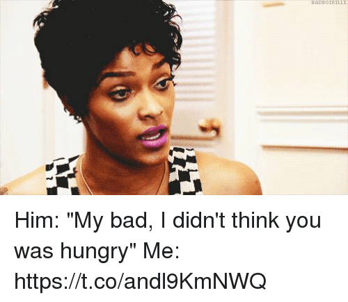 "me.me: BAD80IBILLI Him: ""My bad, I didn't think you was hungry""   Me: https://t.co/andl9KmNWQ"