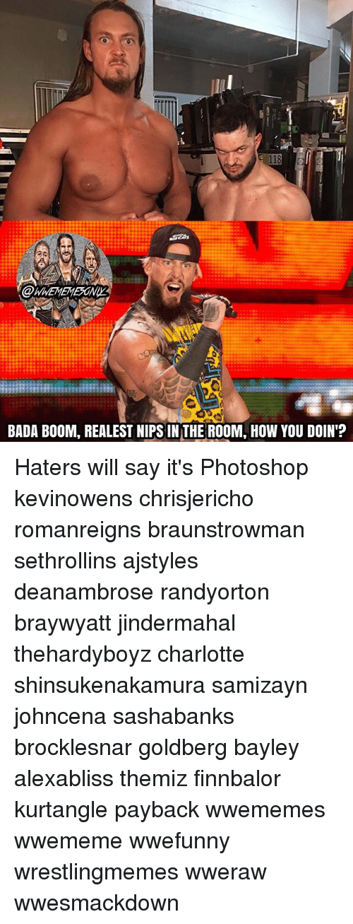 Memes, Photoshop, and Charlotte: BADA BOOM, REALEST NIPS INTHE ROOM, HOW YOU DOIN'? Haters will say it's Photoshop kevinowens chrisjericho romanreigns braunstrowman sethrollins ajstyles deanambrose randyorton braywyatt jindermahal thehardyboyz charlotte shinsukenakamura samizayn johncena sashabanks brocklesnar goldberg bayley alexabliss themiz finnbalor kurtangle payback wwememes wwememe wwefunny wrestlingmemes wweraw wwesmackdown