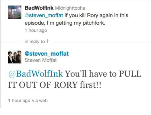 Memes, 🤖, and Pitchfork: BadWolflnk Midnighttopha  @steven_moffat If you kill Rory again in this  episode, I'm getting my pitchfork.  1 hour ago  in reply to ↑  @steven moffat  Steven Moffat  @BadWolfInk You'll have to PULL  IT OUT OF RORY first!!  1 hour ago via web