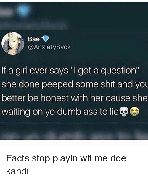 """Ass, Bae, and Doe: Bae  @AnxietySvck  If a girl ever says """" got a question""""  she done peeped some shit and you  better be honest with her cause she  waiting on yo dumb ass to lie Facts stop playin wit me doe kandi"""
