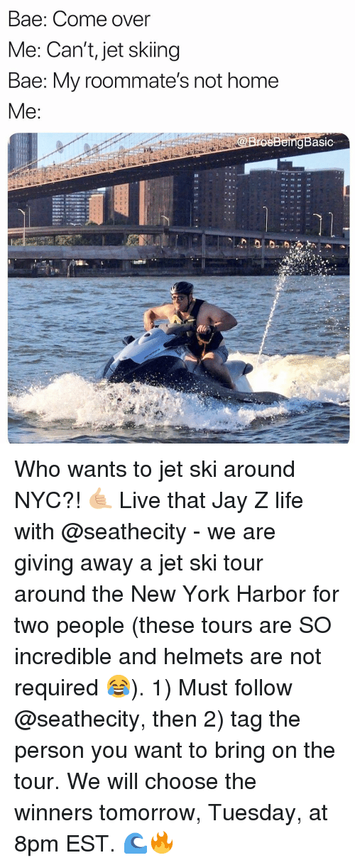 Bae, Come Over, and Jay: Bae: Come over  Me: Can't, jet skiing  Bae: My roommate's not home  gBasic Who wants to jet ski around NYC?! 🤙🏼 Live that Jay Z life with @seathecity - we are giving away a jet ski tour around the New York Harbor for two people (these tours are SO incredible and helmets are not required 😂). 1) Must follow @seathecity, then 2) tag the person you want to bring on the tour. We will choose the winners tomorrow, Tuesday, at 8pm EST. 🌊🔥