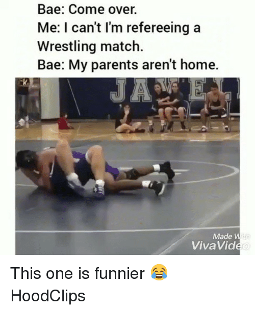 Bae, Come Over, and Funny: Bae: Come over.  Me: I can't I'm refereeing a  Wrestling match.  Bae: My parents aren't home.  Made W  VivaVide This one is funnier 😂 HoodClips