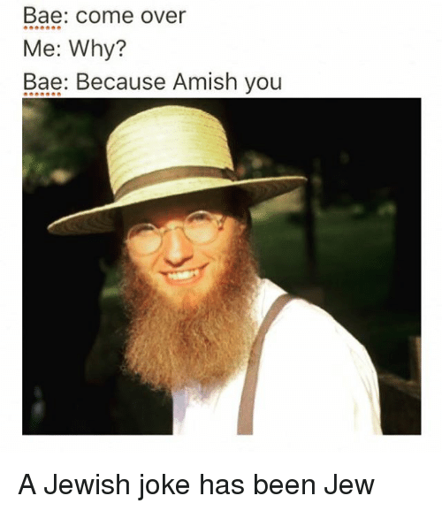 Come Over, Memes, and Jewish: Bae: come over  Me: Why?  Bae: Because Amish you A Jewish joke has been Jew