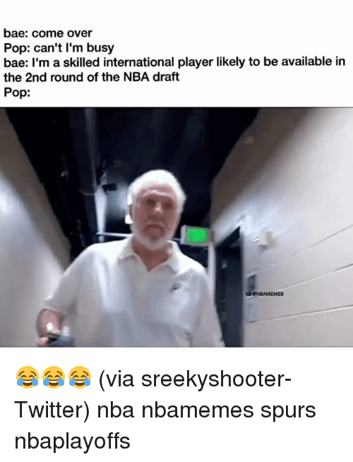 Bae, Basketball, and Come Over: bae: come over  Pop: can't I'm busy  bae: I'm a skilled international player likely to be available in  the 2nd round of the NBA draft  Pop:  IGaONBAMEMES 😂😂😂 (via ‪sreekyshooter-Twitter) nba nbamemes spurs nbaplayoffs ‬