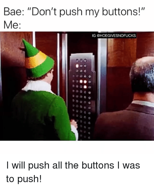 "Bae, Girl Memes, and All The: Bae: ""Don't push my buttons!""  IG @HOEGIVESNOFUCKS I will push all the buttons I was to push!"