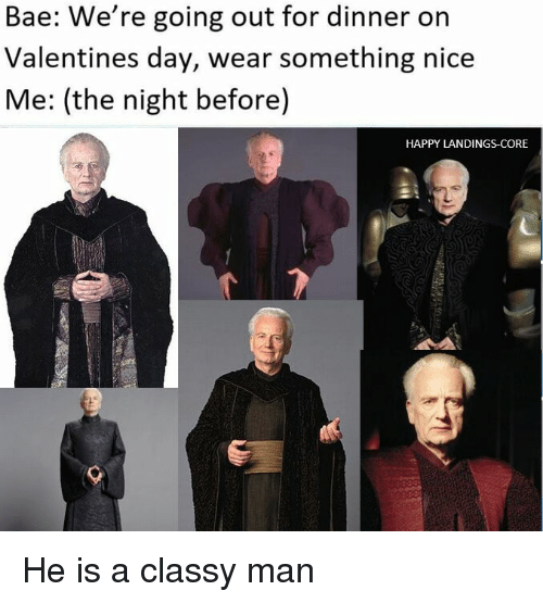 Bae, Memes, and Valentine's Day: Bae: We're going out for dinner on  Valentines day, wear something nice  Me: (the night before  HAPPY LANDINGS CORE He is a classy man