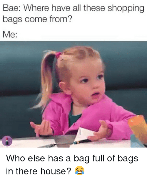 Bae, Memes, and Shopping: Bae: Where have all these shopping  bags come from?  Me: Who else has a bag full of bags in there house? 😂