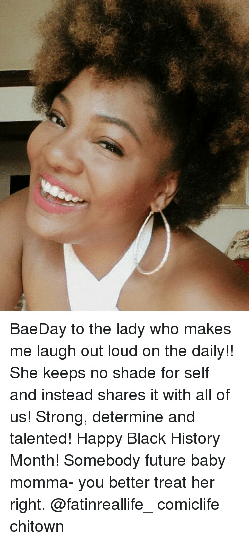 Memes, Baby Momma, and Future Baby: BaeDay to the lady who makes me laugh out loud on the daily!! She keeps no shade for self and instead shares it with all of us! Strong, determine and talented! Happy Black History Month! Somebody future baby momma- you better treat her right. @fatinreallife_ comiclife chitown