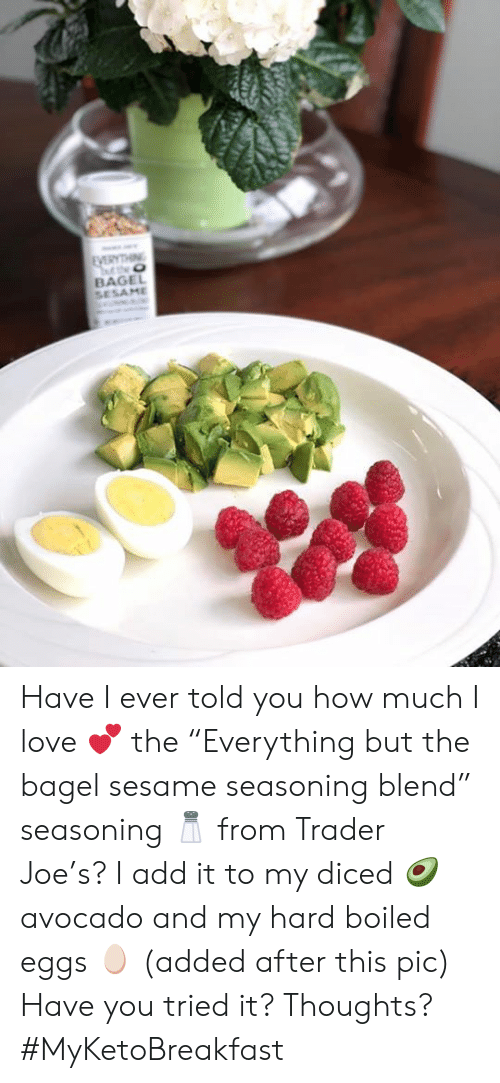 """Love, Memes, and Avocado: BAGE Have I ever told you how much I love 💕 the """"Everything but the bagel sesame seasoning blend"""" seasoning 🧂 from Trader Joe's?  I add it to my diced 🥑 avocado and my hard boiled eggs 🥚 (added after this pic)  Have you tried it? Thoughts?  #MyKetoBreakfast"""