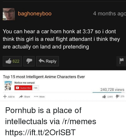 Anime, Memes, and Pornhub: baghoneyboo  4 months ago  You can hear a car horn honk at 3:37 so i dont  think this girl is a real flight attendant i think they  are actually on land and pretending  622  ←Repl  Top 15 most Intelligent Anime Characters Ever  Notice me senpai  Subscribe  240,728 views  2,601タ1279  Add to Share  More Pornhub is a place of intellectuals via /r/memes https://ift.tt/2OrlSBT