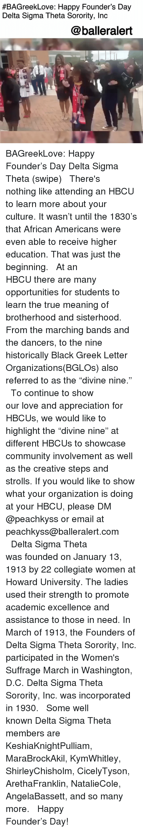 "Community, Love, and Memes:  #BAGreekLove: Happy Founder's Day  Delta Sigma Theta Sorority, Inc  @balleralert BAGreekLove: Happy Founder's Day Delta Sigma Theta (swipe) ⠀⠀⠀⠀⠀⠀⠀ ⠀⠀⠀⠀⠀⠀⠀ There's nothing like attending an HBCU to learn more about your culture. It wasn't until the 1830's that African Americans were even able to receive higher education. That was just the beginning. ⠀⠀⠀⠀⠀⠀⠀ ⠀⠀⠀⠀⠀⠀⠀ At an HBCU there are many opportunities for students to learn the true meaning of brotherhood and sisterhood. From the marching bands and the dancers, to the nine historically Black Greek Letter Organizations(BGLOs) also referred to as the ""divine nine."" ⠀⠀⠀⠀⠀⠀⠀ ⠀⠀⠀⠀⠀⠀⠀ To continue to show our love and appreciation for HBCUs, we would like to highlight the ""divine nine"" at different HBCUs to showcase community involvement as well as the creative steps and strolls. If you would like to show what your organization is doing at your HBCU, please DM @peachkyss or email at peachkyss@balleralert.com ⠀⠀⠀⠀⠀⠀⠀ ⠀⠀⠀⠀⠀⠀⠀ Delta Sigma Theta was founded on January 13, 1913 by 22 collegiate women at Howard University. The ladies used their strength to promote academic excellence and assistance to those in need. In March of 1913, the Founders of Delta Sigma Theta Sorority, Inc. participated in the Women's Suffrage March in Washington, D.C. Delta Sigma Theta Sorority, Inc. was incorporated in 1930. ⠀⠀⠀⠀⠀⠀⠀ ⠀⠀⠀⠀⠀⠀⠀ Some well known Delta Sigma Theta members are KeshiaKnightPulliam, MaraBrockAkil, KymWhitley, ShirleyChisholm, CicelyTyson, ArethaFranklin, NatalieCole, AngelaBassett, and so many more. ⠀⠀⠀⠀⠀⠀⠀ ⠀⠀⠀⠀⠀⠀⠀ Happy Founder's Day!"