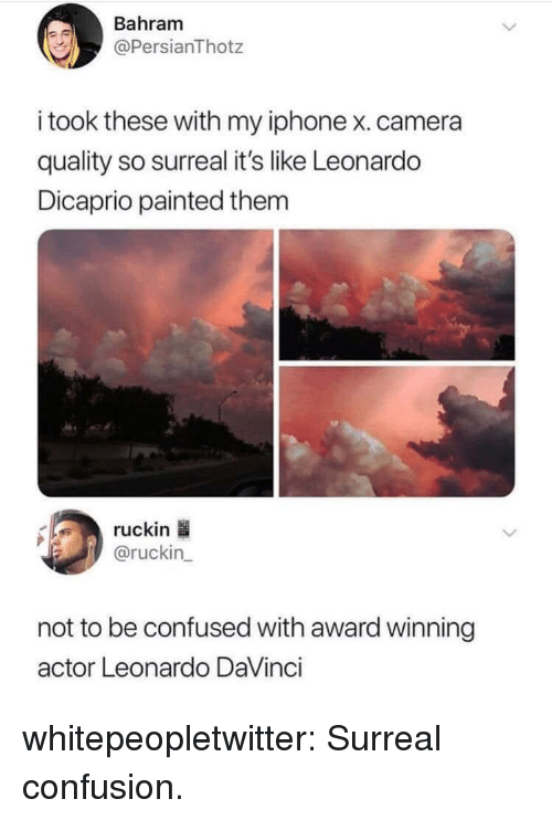 Confused, Iphone, and Leonardo DiCaprio: Bahram  @PersianThotz  i took these with my iphone x.camera  quality so surreal it's like Leonardo  Dicaprio painted thenm  ruckin  @ruckin  not to be confused with award winning  actor Leonardo DaVinci whitepeopletwitter:  Surreal confusion.