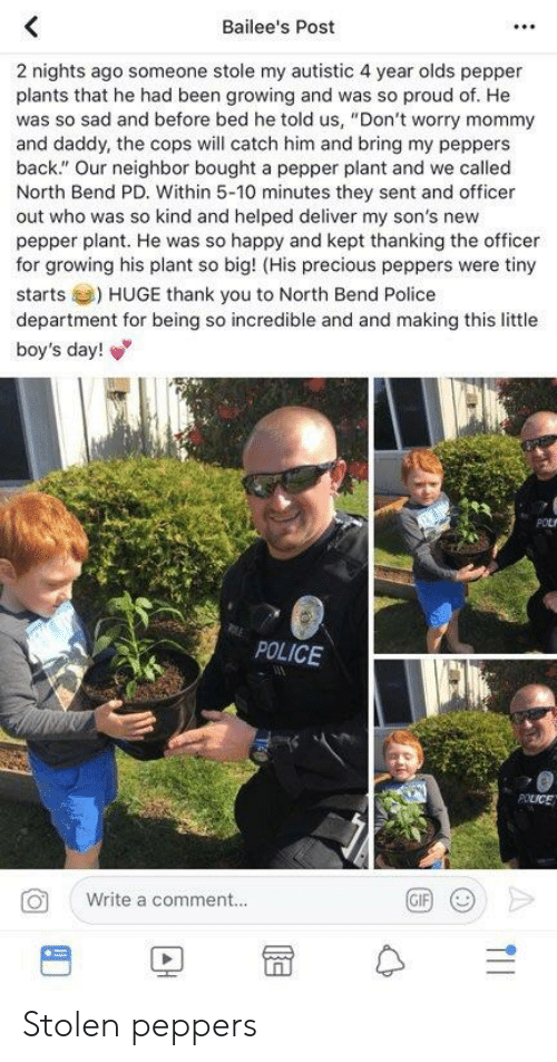 """Gif, Police, and Precious: Bailee's Post  2 nights ago someone stole my autistic 4 year olds pepper  plants that he had been growing and was so proud of. He  was so sad and before bed he told us, """"Don't worry mommy  and daddy, the cops will catch him and bring my peppers  back."""" Our neighbor bought a pepper plant and we called  North Bend PD. Within 5-10 minutes they sent and officer  out who was so kind and helped deliver my son's new  pepper plant. He was so happy and kept thanking the officer  for growing his plant so big! (His precious peppers were tiny  starts) HUGE thank you to North Bend Police  department for being so incredible and and making this little  boy's day!  POLICE  Write a comment..  GIF  巴  冒수 Stolen peppers"""