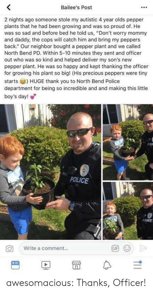 "Police, Precious, and Tumblr: Bailee's Post  2 nights ago someone stole my autistic 4 year olds pepper  plants that he had been growing and was so proud of. He  was so sad and before bed he told us, ""Don't worry mommy  and daddy, the cops will catch him and bring my peppers  back."" Our neighbor bought a pepper plant and we called  North Bend PD. Within 5-10 minutes they sent and officer  out who was so kind and helped deliver my son's new  pepper plant. He was so happy and kept thanking the officer  for growing his plant so big! (His precious peppers were tiny  starts) HUGE thank you to North Bend Police  department for being so incredible and and making this little  boy's day!  POLICE  Write a comment..  BD冒수 awesomacious:  Thanks, Officer!"