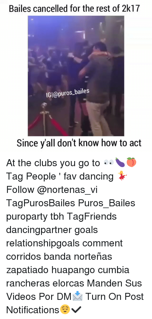 Dancing, Goals, and Memes: Bailes cancelled for the rest of 2k17  IGl@puros_bailes  Since y'all don't know how to act At the clubs you go to 👀🍆🍑 Tag People ' fav dancing 💃 Follow @nortenas_vi TagPurosBailes Puros_Bailes puroparty tbh TagFriends dancingpartner goals relationshipgoals comment corridos banda norteñas zapatiado huapango cumbia rancheras elorcas Manden Sus Videos Por DM📩 Turn On Post Notifications😌✔