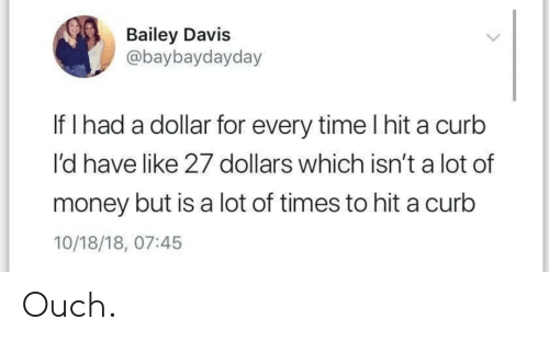 Money, Time, and Davis: Bailey Davis  @baybaydayday  If I had a dollar for every time l hit a curb  I'd have like 27 dollars which isn't a lot of  money but is a lot of times to hit a curb  10/18/18, 07:45 Ouch.